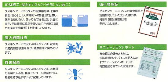 IPM施工(薬剤をできるだけ使用しない施工):ダスキンターミニックスの害虫駆除は、「食の安全・安心」と「人や環境への影響」に配慮し、薬剤を使わない、使ってもできるだけ少量に抑え、予防管理に重点を置いた『IPM施工(総合的有害生物管理)』を推奨しています。腸内細菌検査:ダスキンターミニックスのスタッフは、定期的に腸内細菌検査を受け、健康管理に努めています。靴裏除菌:ダスキンターミニックスのスタッフは、お客様の厨房に入る前、靴裏アルコール除菌を行い、雑菌を持ち込まないよう配慮しています。衛生管理証:ダスキンターミニックスの害虫駆除を定期的に契約していただいた際には、掲示用『衛生管理』を発行いたします。サニテーションレポート:害虫駆除とともに、予防管理のアドバイスを記入した『サニテーションレポート』を、毎回提出させていただきます。
